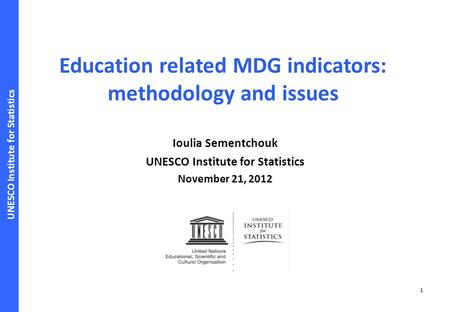 UNESCO Institute for Statistics 1 Education related MDG indicators: methodology and issues Ioulia Sementchouk UNESCO Institute for Statistics November.