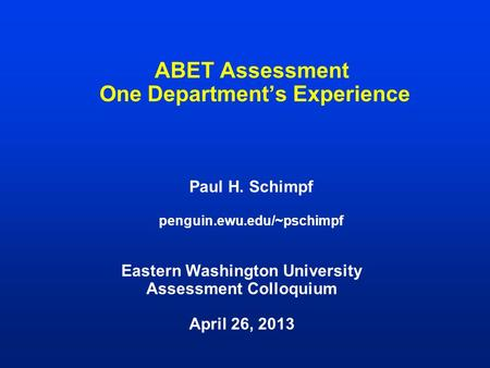 ABET Assessment One Department's Experience Paul H. Schimpf penguin.ewu.edu/~pschimpf Eastern Washington University Assessment Colloquium April 26, 2013.