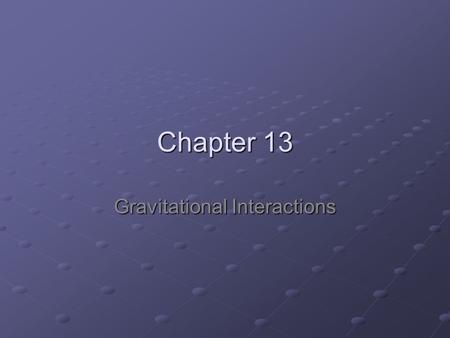Chapter 13 Gravitational Interactions. 13.1 Gravitational Fields A magnetic field is a force field, because magnetic materials in it experience a force.