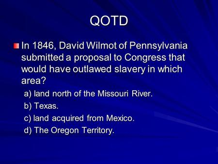 QOTD In 1846, David Wilmot of Pennsylvania submitted a proposal to Congress that would have outlawed slavery in which area? a) land north of the Missouri.