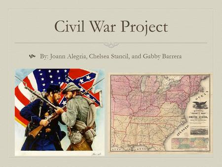Civil War Project  By: Joann Alegria, Chelsea Stancil, and Gabby Barrera.