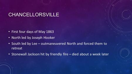 CHANCELLORSVILLE First four days of May 1863 North led by Joseph Hooker South led by Lee – outmaneuvered North and forced them to retreat Stonewall Jackson.