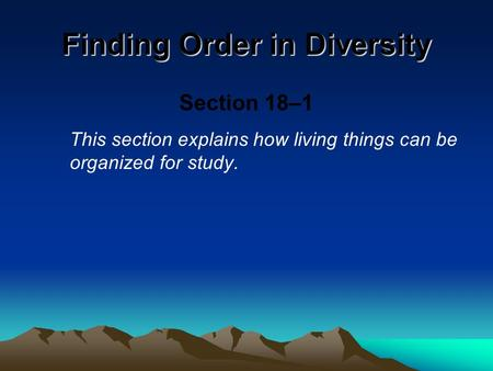 Finding Order in Diversity Section 18–1 This section explains how living things can be organized for study.