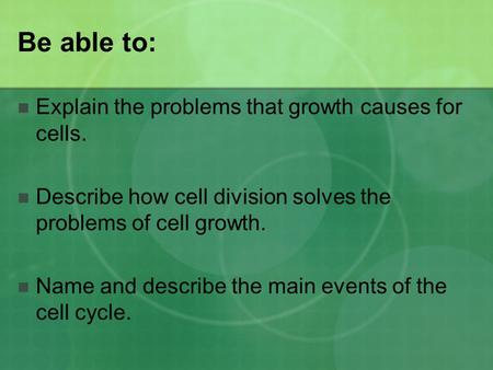 Be able to: Explain the problems that growth causes for cells. Describe how cell division solves the problems of cell growth. Name and describe the main.