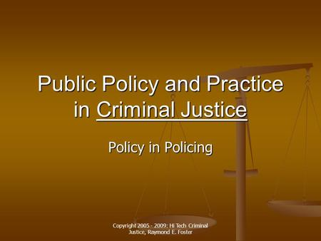 Copyright 2005 - 2009: Hi Tech Criminal Justice, Raymond E. Foster Public Policy and Practice in Criminal Justice Criminal JusticeCriminal Justice Policy.