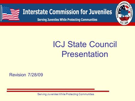 Serving Juveniles While Protecting Communities Revision 7/28/09 ICJ State Council Presentation.