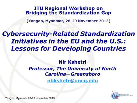 Yangon, Myanmar, 28-29 November 2013 Cybersecurity-Related Standardization Initiatives in the EU and the U.S.: Lessons for Developing Countries Nir Kshetri.