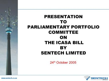 PRESENTATION TO PARLIAMENTARY PORTFOLIO COMMITTEE ON THE ICASA BILL BY SENTECH LIMITED 24 th October 2005.