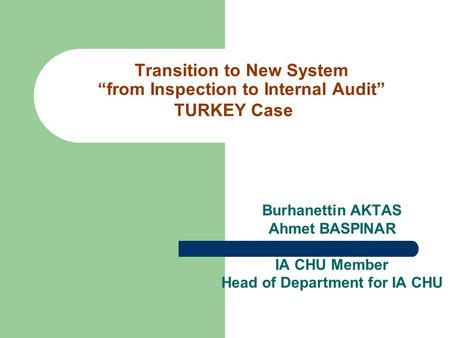 "Transition to New System ""from Inspection to Internal Audit"" TURKEY Case Burhanettin AKTAS Ahmet BASPINAR IA CHU Member Head of Department for IA CHU."