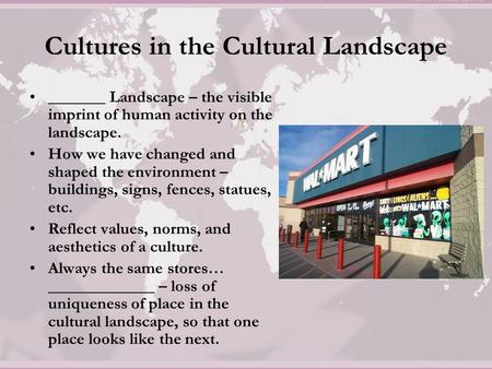 Cultures in the Cultural Landscape _______ Landscape – the visible imprint of human activity on the landscape. How we have changed and shaped the environment.