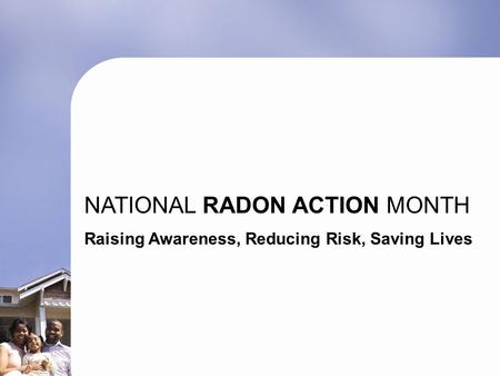 NATIONAL RADON ACTION MONTH Raising Awareness, Reducing Risk, Saving Lives.