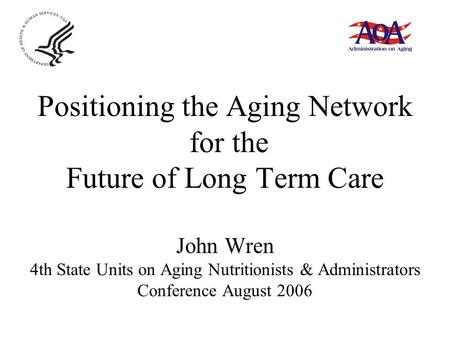 Positioning the Aging Network for the Future of Long Term Care John Wren 4th State Units on Aging Nutritionists & Administrators Conference August 2006.
