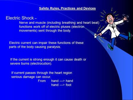 Safety Rules, Practices and Devices Electric Shock – Nerve and muscle (including breathing and heart beat) functions work off of electric pluses (electron.