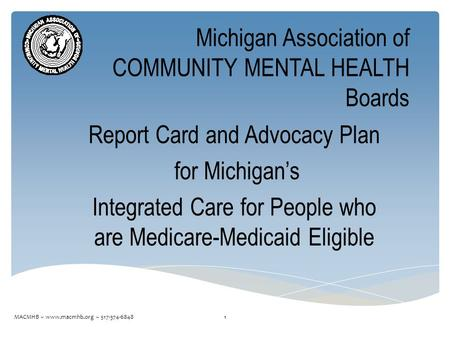 Michigan Association of COMMUNITY MENTAL HEALTH Boards Report Card and Advocacy Plan for Michigan's Integrated Care for People who are Medicare-Medicaid.