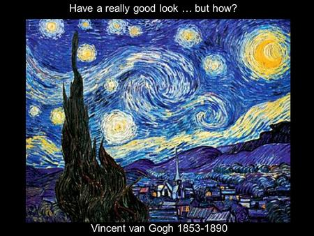 Vincent van Gogh 1853-1890 Have a really good look … but how?
