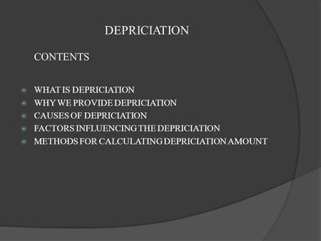 DEPRICIATION CONTENTS  WHAT IS DEPRICIATION  WHY WE PROVIDE DEPRICIATION  CAUSES OF DEPRICIATION  FACTORS INFLUENCING THE DEPRICIATION  METHODS FOR.
