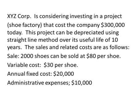 XYZ Corp. Is considering investing in a project (shoe factory) that cost the company $300,000 today. This project can be depreciated using straight line.