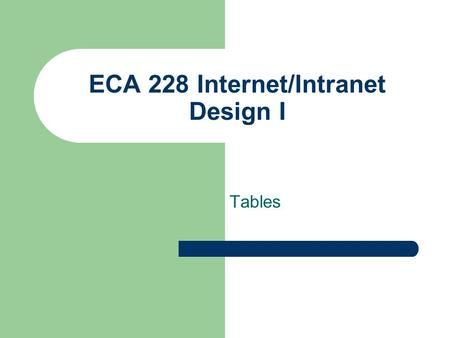 ECA 228 Internet/Intranet Design I Tables. ECA 228 Internet/Intranet Design I Basic HTML Tables Created as a way to present rows and clumns of data.