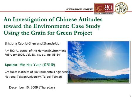 1 An Investigation of Chinese Attitudes toward the Environment: Case Study Using the Grain for Green Project December 10, 2009 (Thursday) Speaker: Min-Hao.