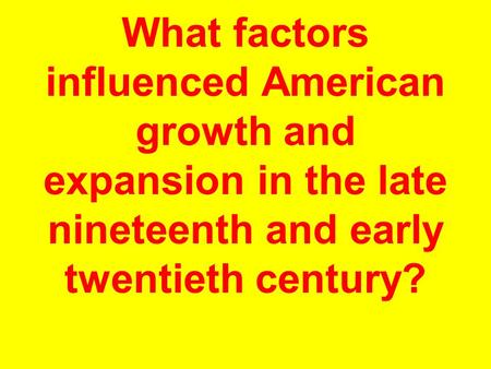 What factors influenced American growth and expansion in the late nineteenth and early twentieth century?