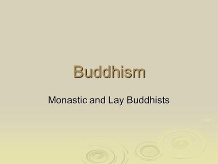 Buddhism Monastic and Lay Buddhists. Monastic Buddhists  Monastic Buddhists are monks and nuns  There are no nuns in the Theravada tradition but there.
