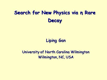 Search for New Physics via η Rare Decay Liping Gan University of North Carolina Wilmington Wilmington, NC, USA.