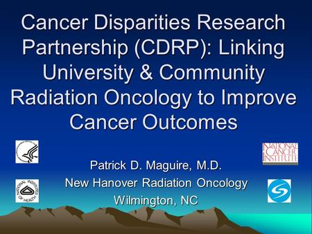 Cancer Disparities Research Partnership (CDRP): Linking University & Community Radiation Oncology to Improve Cancer Outcomes Patrick D. Maguire, M.D. New.