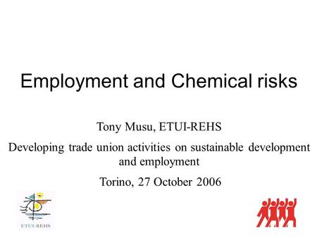 Employment and Chemical risks Tony Musu, ETUI-REHS Developing trade union activities on sustainable development and employment Torino, 27 October 2006.