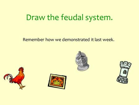 Draw the feudal system. Remember how we demonstrated it last week.
