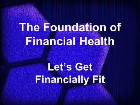 The Foundation of Financial Health Let's Get Financially Fit.