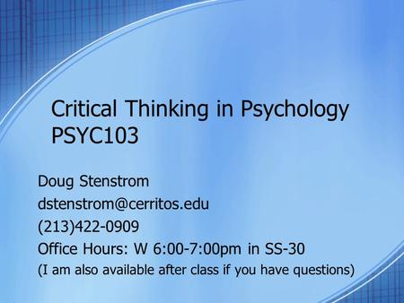 Critical Thinking in Psychology PSYC103 Doug Stenstrom (213)422-0909 Office Hours: W 6:00-7:00pm in SS-30 (I am also available.