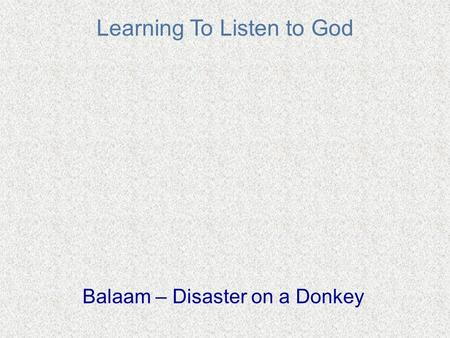 Learning To Listen to God Balaam – Disaster on a Donkey.