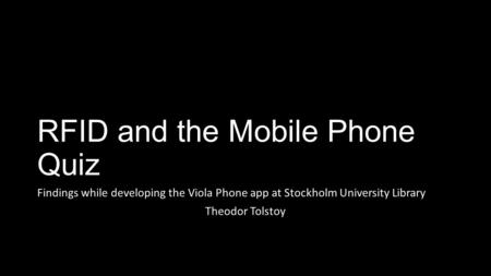 RFID and the Mobile Phone Quiz Findings while developing the Viola Phone app at Stockholm University Library Theodor Tolstoy.