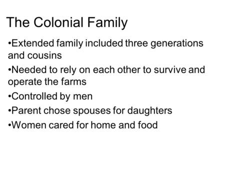 The Colonial Family Extended family included three generations and cousins Needed to rely on each other to survive and operate the farms Controlled by.