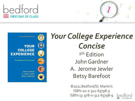 Your College Experience Concise 9th Edition John Gardner A.Jerome Jewler Betsy Barefoot ©2011 Bedford/St. Martin's ISBN-10: 0-312-63798-5 ISBN-13: 978-0-312-63798-9.