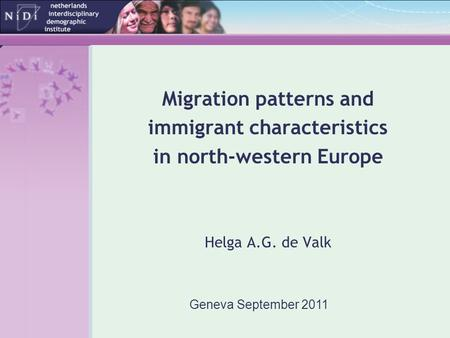 Migration patterns and immigrant characteristics in north-western Europe Helga A.G. de Valk Geneva September 2011.