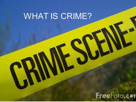WHAT IS CRIME?. BY THE END OF THIS LESSON YOU… SHOULD BE ABLE TO Outline what is meant by Crime COULD BE ABLE TO Explain reasons why it is difficult to.
