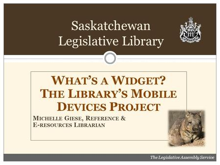 W HAT ' S A W IDGET ? T HE L IBRARY ' S M OBILE D EVICES P ROJECT M ICHELLE G IESE, R EFERENCE & E- RESOURCES L IBRARIAN Saskatchewan Legislative Library.