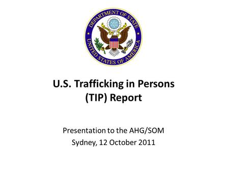 U.S. Trafficking in Persons (TIP) Report Presentation to the AHG/SOM Sydney, 12 October 2011.