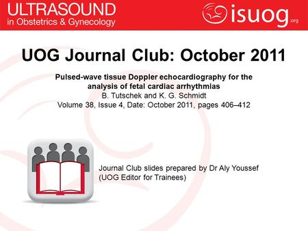 UOG Journal Club: October 2011 Pulsed-wave tissue Doppler echocardiography for the analysis of fetal cardiac arrhythmias B. Tutschek and K. G. Schmidt.