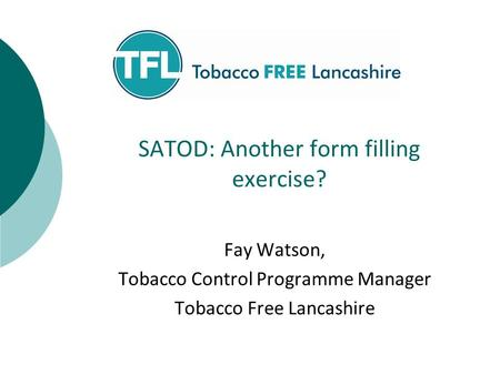 SATOD: Another form filling exercise? Fay Watson, Tobacco Control Programme Manager Tobacco Free Lancashire.