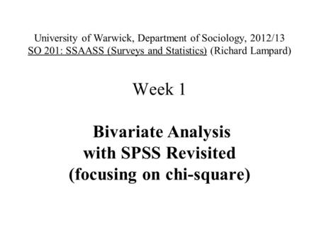 University of Warwick, Department of Sociology, 2012/13 SO 201: SSAASS (Surveys and Statistics) (Richard Lampard) Week 1 Bivariate Analysis with SPSS Revisited.