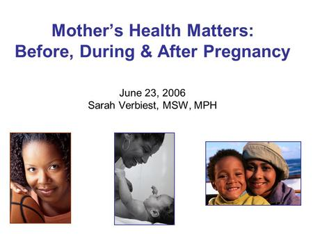 Mother's Health Matters: Before, During & After Pregnancy June 23, 2006 Sarah Verbiest, MSW, MPH.
