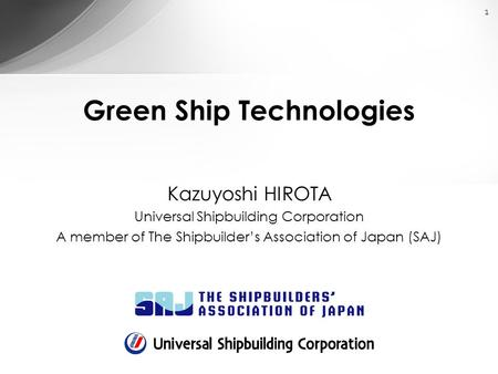 1 Green Ship Technologies Kazuyoshi HIROTA Universal Shipbuilding Corporation A member of The Shipbuilder's Association of Japan (SAJ)