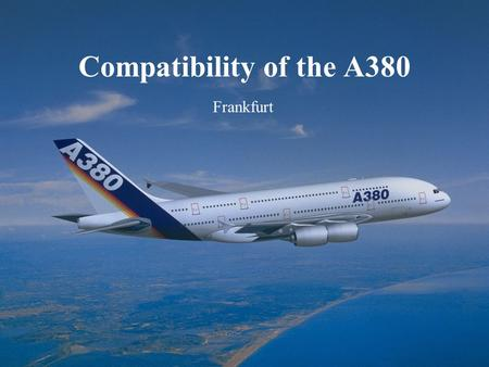 Eva Kassens December 5 th, 2002 A380 Frankfurt Compatibility Frankfurt Compatibility of the A380 Frankfurt.