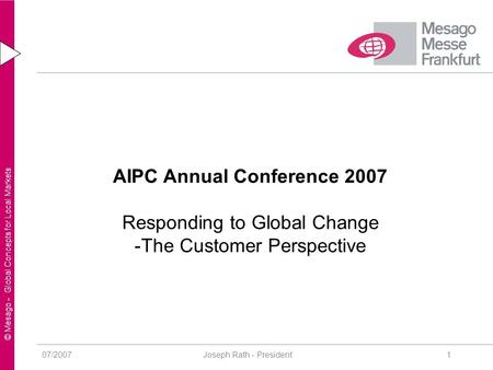 © Mesago - Global Concepts for Local Markets 07/2007 Joseph Rath - President1 AIPC Annual Conference 2007 Responding to Global Change -The Customer Perspective.