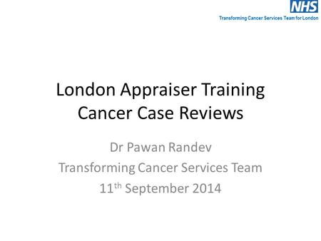 London Appraiser Training Cancer Case Reviews Dr Pawan Randev Transforming Cancer Services Team 11 th September 2014.