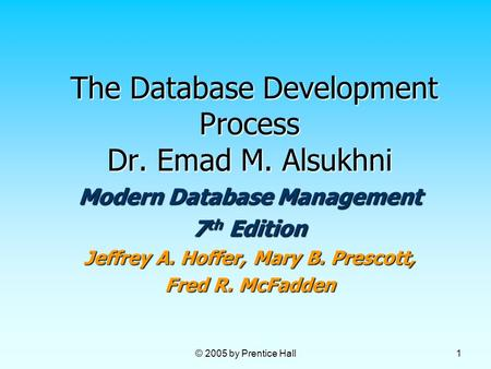 © 2005 by Prentice Hall 1 The Database Development Process Dr. Emad M. Alsukhni The Database Development Process Dr. Emad M. Alsukhni Modern Database Management.