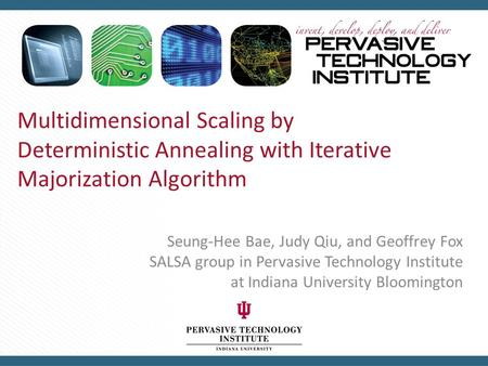 Multidimensional Scaling by Deterministic Annealing with Iterative Majorization Algorithm Seung-Hee Bae, Judy Qiu, and Geoffrey Fox SALSA group in Pervasive.