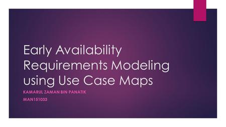 Early Availability Requirements Modeling using Use Case Maps KAMARUL ZAMAN BIN PANATIK MAN151033.